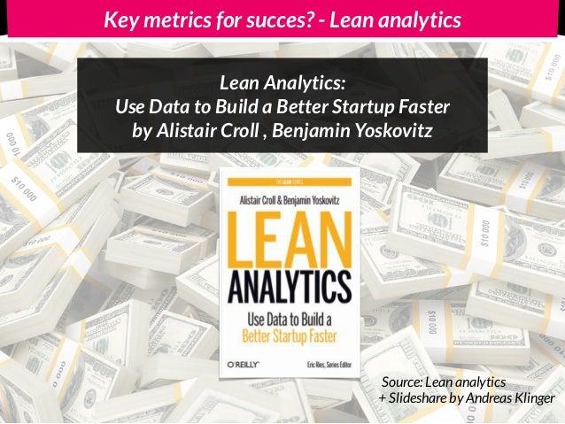 Key metrics for START-UP succes? - Lean Analytics + Slideshare by Andreas Klinger Source: Lean analytics No Vanity metrics...