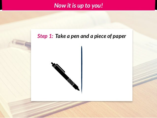 Now it is up to you! Step 2: Write down 3 assumptions regarding your business idea Step 1: Take a pen and a piece of paper...