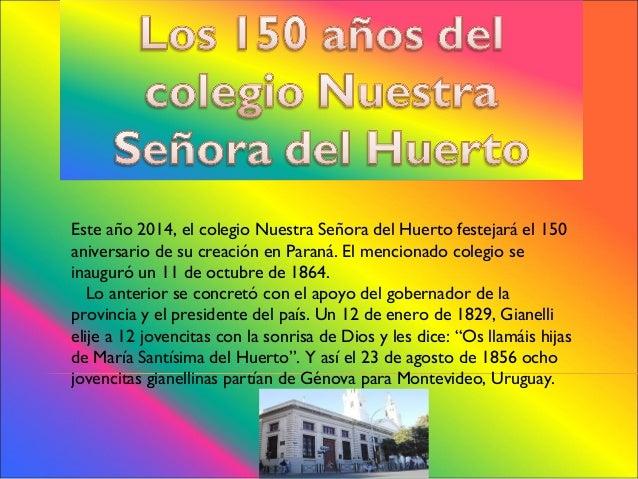 Este año 2014, el colegio Nuestra Señora del Huerto festejará el 150 aniversario de su creación en Paraná. El mencionado c...