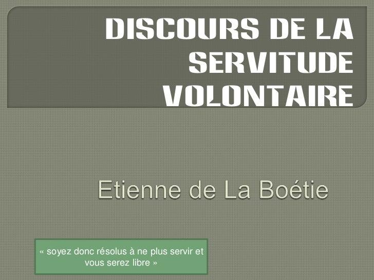 Discours de la servitude volontaire<br />Etienne de La Boétie<br />«soyez donc résolus à ne plus servir et vous serez lib...