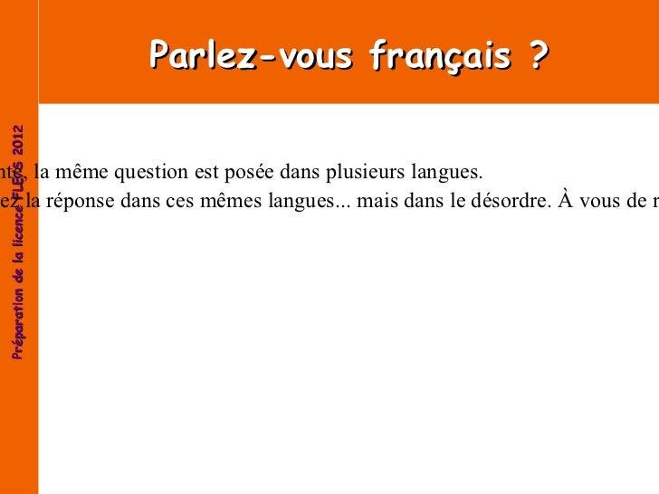 Parlez-vous français? Voici un petit jeu, sur la page suivante, la même question est posée dans plusieurs langues. Sur la...
