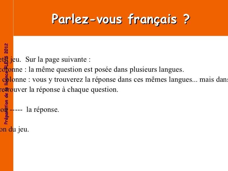 Parlez-vous français? Voici un petit jeu.  Sur la page suivante: -Première colonne: la même question est posée dans plu...