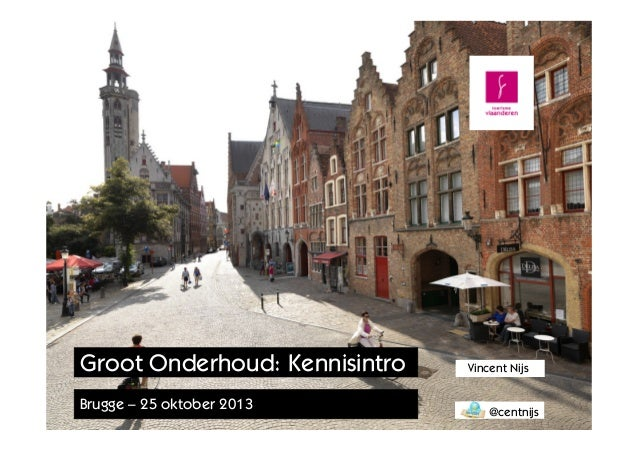 Groot Onderhoud: Kennisintro Brugge – 25 oktober 2013  Vincent Nijs @centnijs