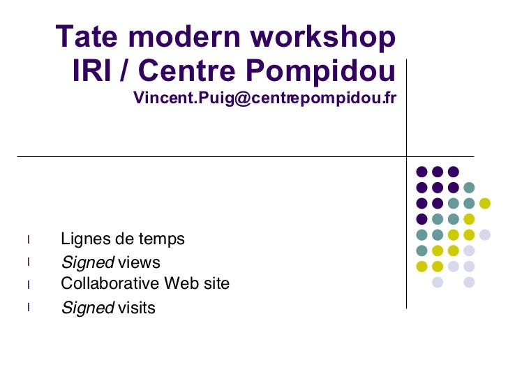 Tate modern workshop IRI / Centre Pompidou [email_address] <ul><li>Lignes de temps </li></ul><ul><li>Signed  views </li></...