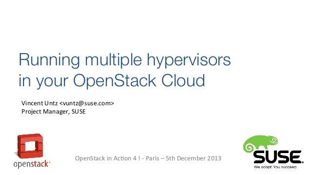 Running multiple hypervisors in your OpenStack Cloud Vincent Untz <vuntz@suse.com> Project Manager, SUSE  OpenStack in Act...