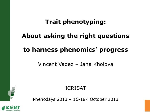 Trait phenotyping: About asking the right questions to harness phenomics' progress Vincent Vadez – Jana Kholova ICRISAT Ph...