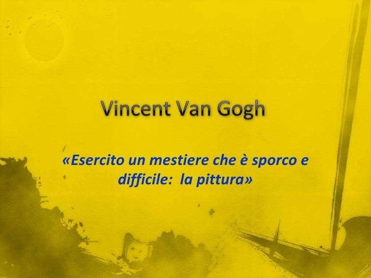 Vincent Van Gogh<br />«Esercito un mestiere che è sporco e difficile:  la pittura»<br />