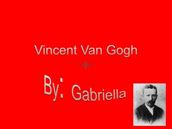 Vincent Van Gogh<br />By: Gabriella<br />