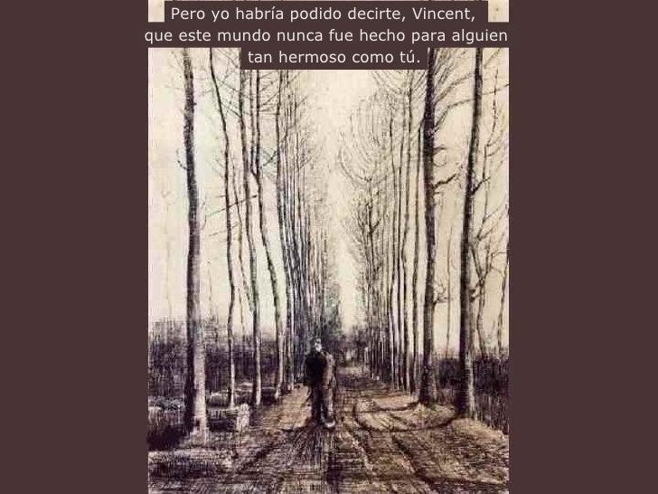 Pero yo habría podido decirte, Vincent,   que este mundo nunca  fue hecho  para alguien   tan hermoso como  tú .