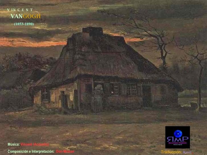 V  I N  C  E  N  T VAN GOGH (1853-1890) Música:  Vincent (Acoustic)   Composición e Interpretación:  Don Mclean Traducción...