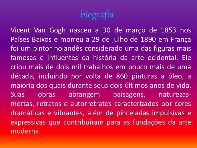 biografia Vicent Van Gogh nasceu a 30 de março de 1853 nos Países Baixos e morreu a 29 de julho de 1890 em França foi um p...