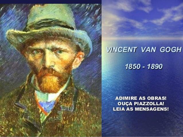 VINCENT VAN GOGHVINCENT VAN GOGH 1850 - 18901850 - 1890 ADIMIRE AS OBRAS!ADIMIRE AS OBRAS! OUÇA PIAZZOLLA!OUÇA PIAZZOLLA! ...