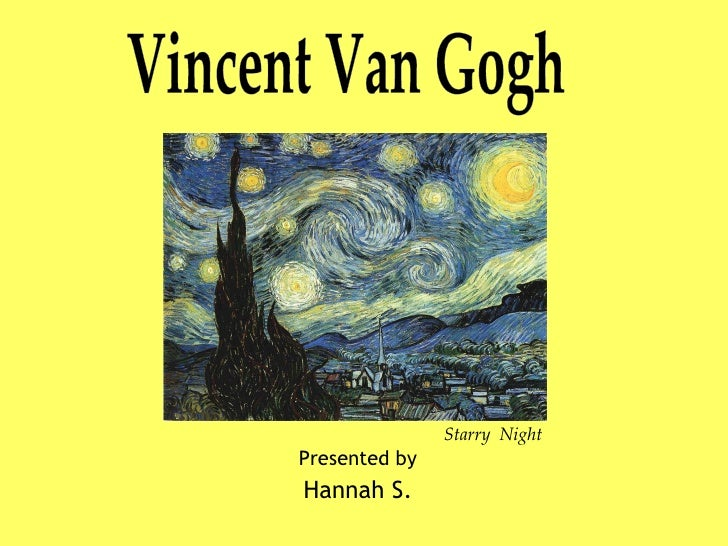 Vincent van Gogh Presented by Hannah S. Vincent Van Gogh Starry  Night