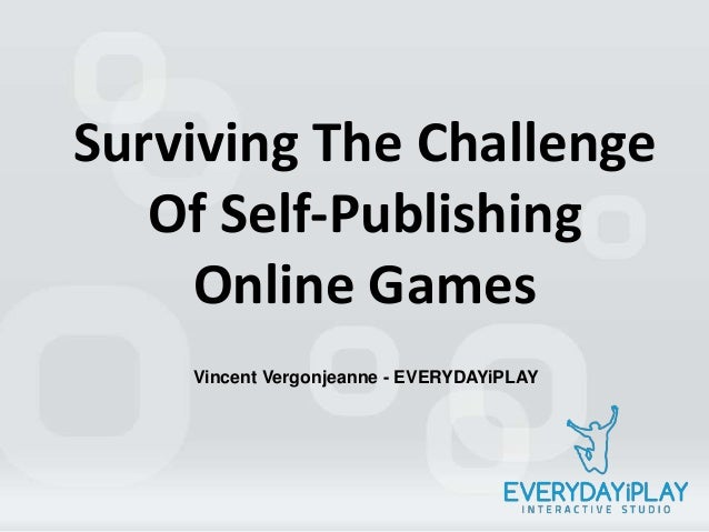 Surviving The ChallengeOf Self-PublishingOnline GamesVincent Vergonjeanne - EVERYDAYiPLAY