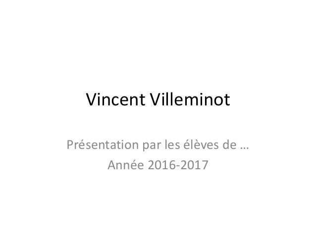 Vincent Villeminot Présentation par les élèves de … Année 2016-2017