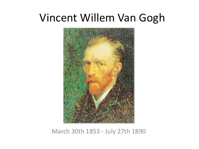 Vincent Willem Van Gogh  March 30th 1853 - July 27th 1890