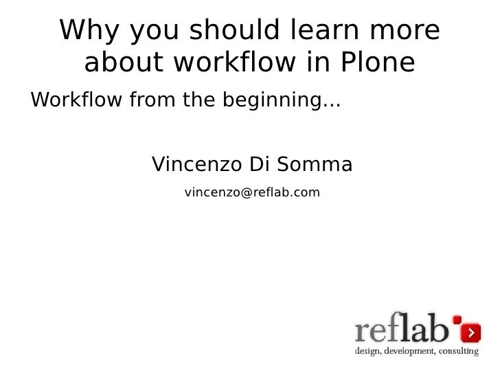 Why you should learn more about workflow in Plone <ul><li>Workflow from the beginning... </li></ul><ul><li>Vincenzo Di Som...