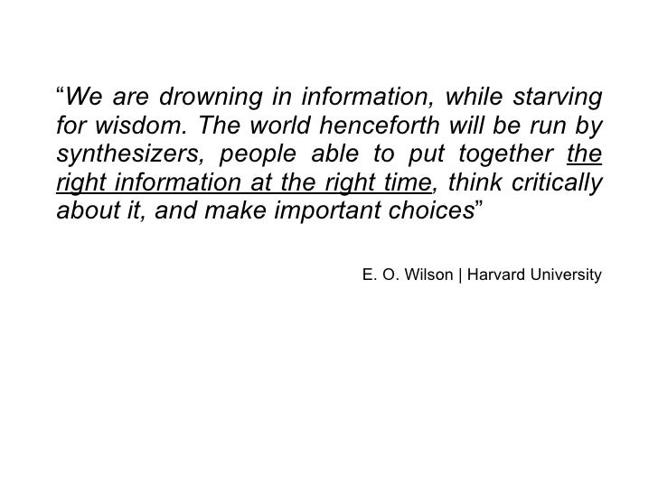 """"""" We are drowning in information, while starving for wisdom. The world henceforth will be run by synthesizers, people able..."""