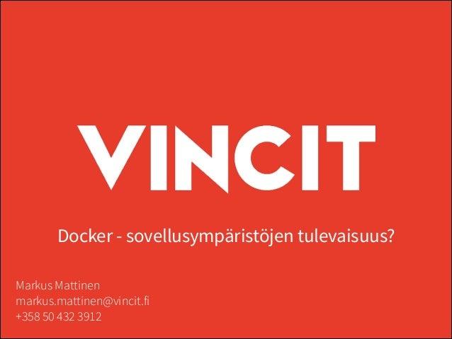 Docker - sovellusympäristöjen tulevaisuus? Markus Mattinen markus.mattinen@vincit.fi +358 50 432 3912