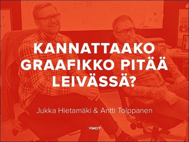 KANNATTAAKO GRAAFIKKO PITÄÄ LEIVÄSSÄ? Jukka Hietamäki & Antti Tolppanen
