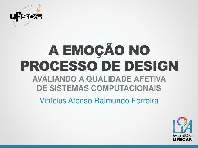 A EMOÇÃO NO PROCESSO DE DESIGN AVALIANDO A QUALIDADE AFETIVA DE SISTEMAS COMPUTACIONAIS Vinícius Afonso Raimundo Ferreira