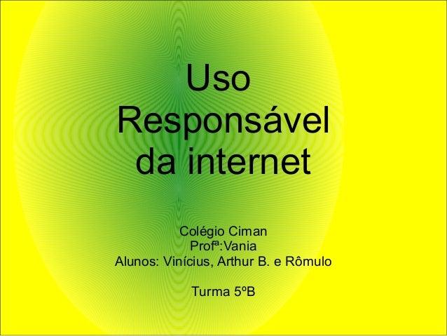 Uso Responsável da internet Colégio Ciman Profª:Vania Alunos: Vinícius, Arthur B. e Rômulo Turma 5ºB