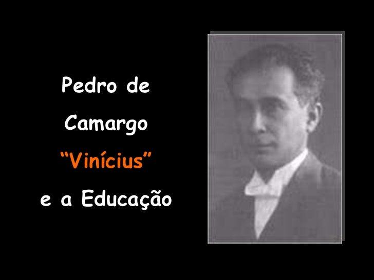 """Pedro de Camargo """" Vinícius"""" e a Educação"""