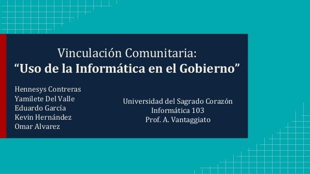 """Vinculación Comunitaria:  """"Uso de la Informática en el Gobierno""""  Hennesys Contreras  Yamilete Del Valle  Eduardo García  ..."""