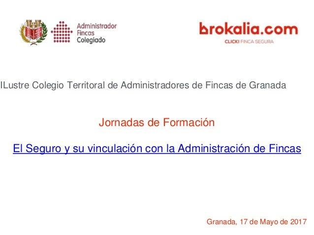 Jornadas de Formación El Seguro y su vinculación con la Administración de Fincas Granada, 17 de Mayo de 2017 ILustre Coleg...