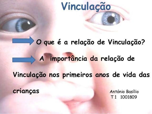 Vinculação  O que é a relação de Vinculação?  A importância da relação de  Vinculação nos primeiros anos de vida das  cria...