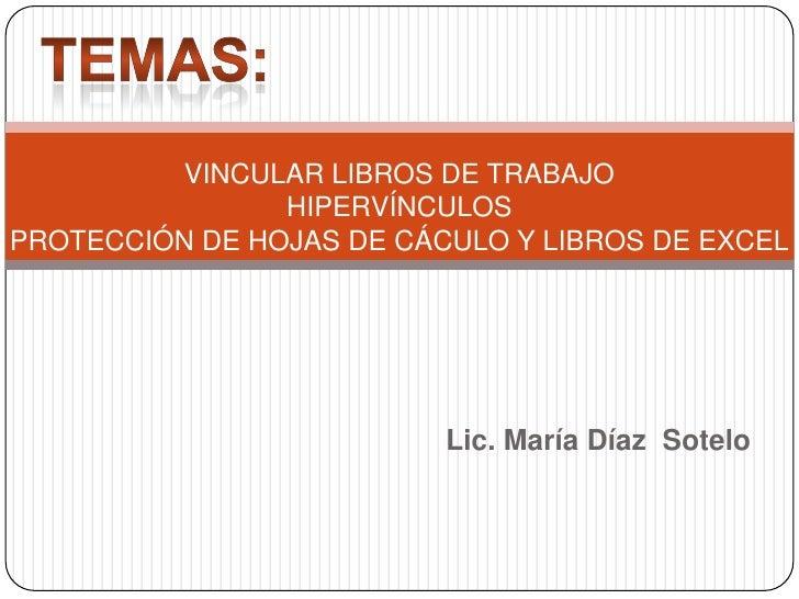 TEMAS:<br />VINCULAR LIBROS DE TRABAJOHIPERVÍNCULOSPROTECCIÓN DE HOJAS DE CÁCULO Y LIBROS DE EXCEL<br />Lic. María Díaz  S...