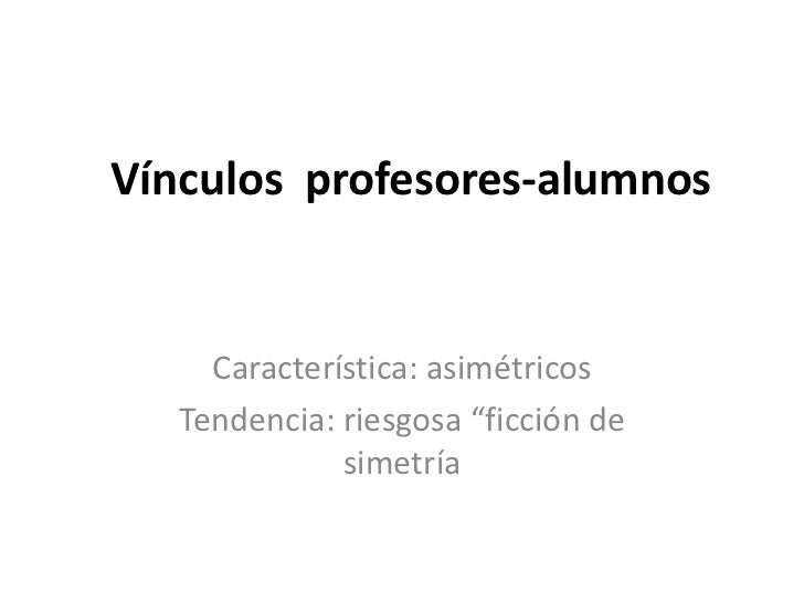 """Vínculos profesores-alumnos     Característica: asimétricos   Tendencia: riesgosa """"ficción de              simetría"""