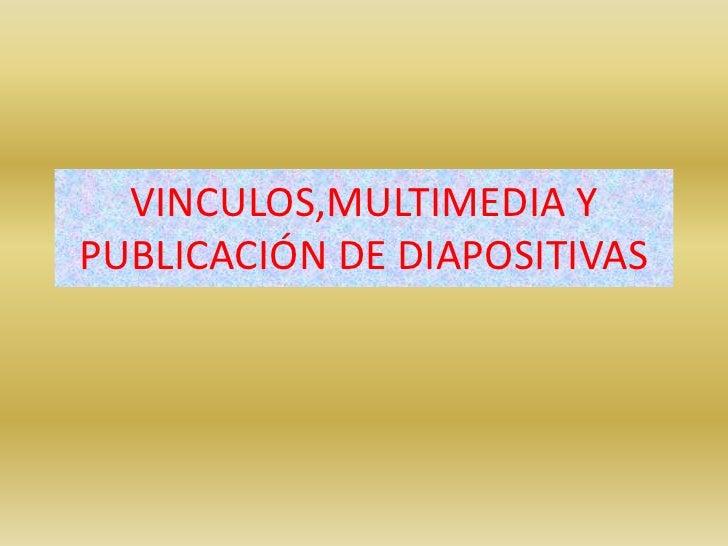 VINCULOS,MULTIMEDIA Y PUBLICACIÓN DE DIAPOSITIVAS