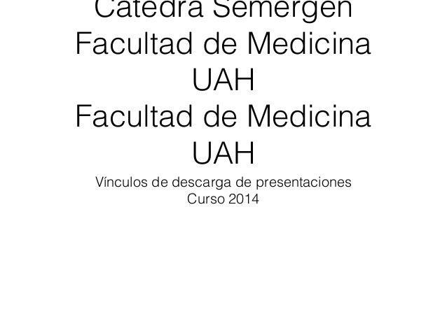 Cátedra Semergen Facultad de Medicina UAH Facultad de Medicina UAH Vínculos de descarga de presentaciones Curso 2014