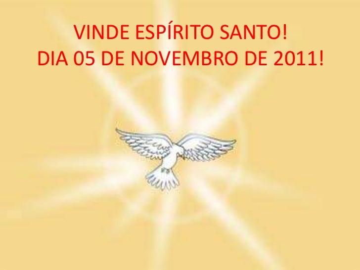 VINDE ESPÍRITO SANTO!DIA 05 DE NOVEMBRO DE 2011!