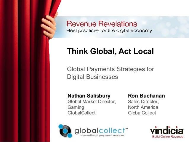 Think Global, Act LocalGlobal Payments Strategies forDigital BusinessesNathan SalisburyGlobal Market Director,GamingGlobal...