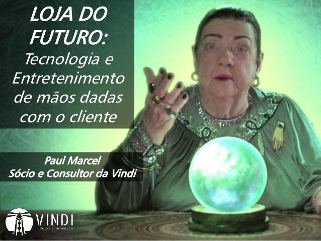 Paul Marcel Sócio e Consultor da Vindi LOJA DO FUTURO: Tecnologia e Entretenimento de mãos dadas com o cliente