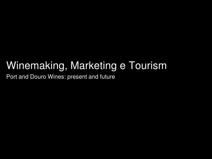 Winemaking, Marketing e Tourism<br />Port and Douro Wines: present and future<br />
