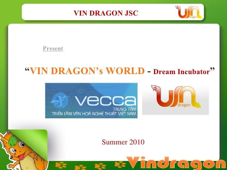 "Present "" VIN DRAGON's WORLD  -  Dream Incubator ""  VIN DRAGON JSC Summer 2010"