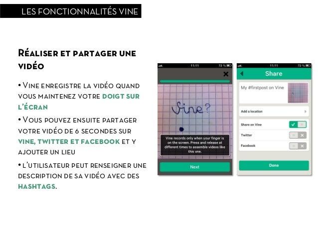 LES FONCTIONNALITÉS VINERéaliser et partager unevidéo• Vine enregistre la vidéo quandvous maintenez votre doigt surl'écra...