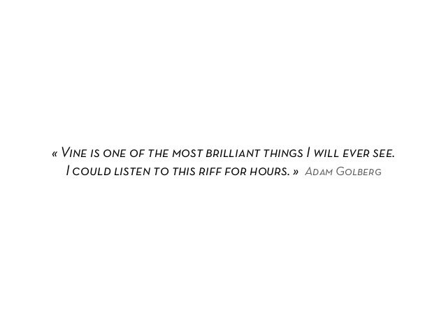 «Vine is one of the most brilliant things I will ever see.   I could listen to this riff for hours.» Adam Golberg