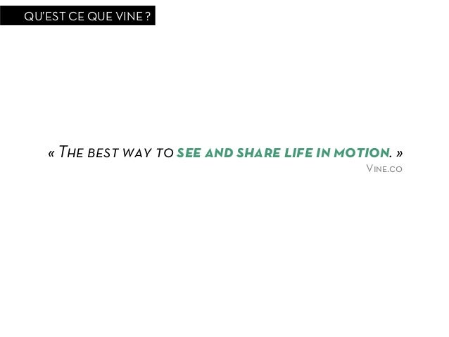 QU'EST CE QUE VINE ?   «The best way to see and share life in motion.»                                              Vine...