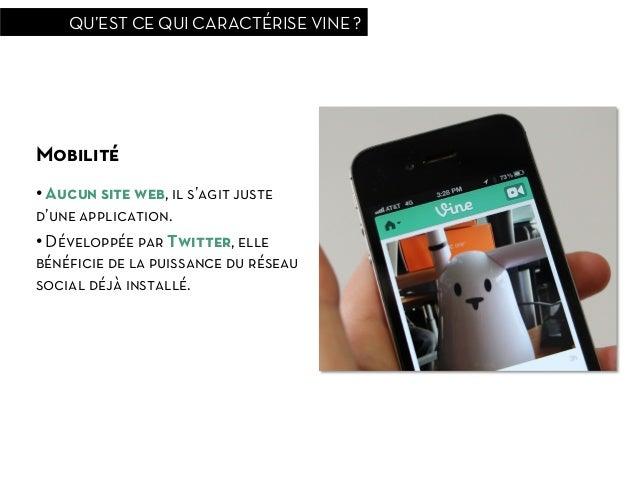 QU'EST CE QUI CARACTÉRISE VINE ?Mobilité• Aucun site web, il s'agit justed'une application.• Développée par Twitter, ell...