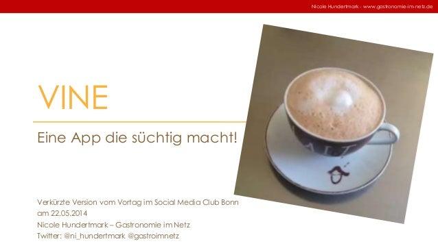 VINE Eine App die süchtig macht! Nicole Hundertmark - www.gastronomie-im-netz.de Verkürzte Version vom Vortag im Social Me...
