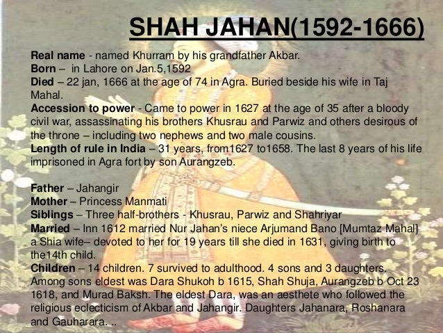 SHAH JAHAN(1592-1666) Real name - named Khurram by his grandfather Akbar. Born – in Lahore on Jan.5,1592 Died – 22 jan, 16...