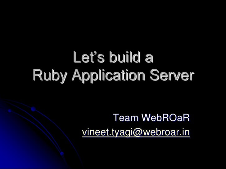 Let's build a Ruby Application Server             Team WebROaR