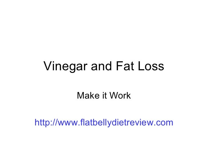 Vinegar and Fat Loss Make it Work http://www.flatbellydietreview.com