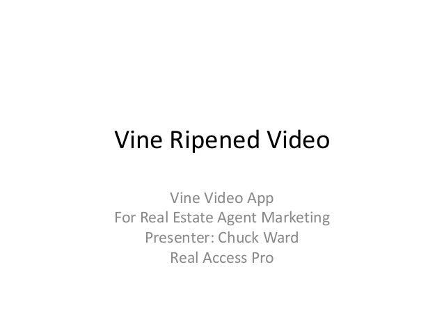 Vine Ripened Video Vine Video App For Real Estate Agent Marketing Presenter: Chuck Ward Real Access Pro