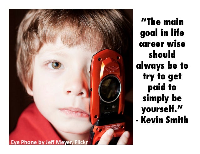 """Eye  Phone  by  Jeff  Meyer,  Flickr   """"The main goal in life career wise should always be to try to get paid t..."""