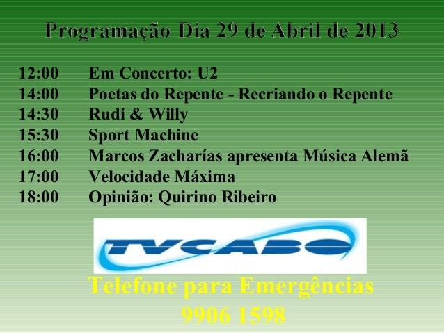 12:00 Em Concerto: U214:00 Poetas do Repente - Recriando o Repente14:30 Rudi & Willy15:30 Sport Machine16:00 Marcos Zachar...